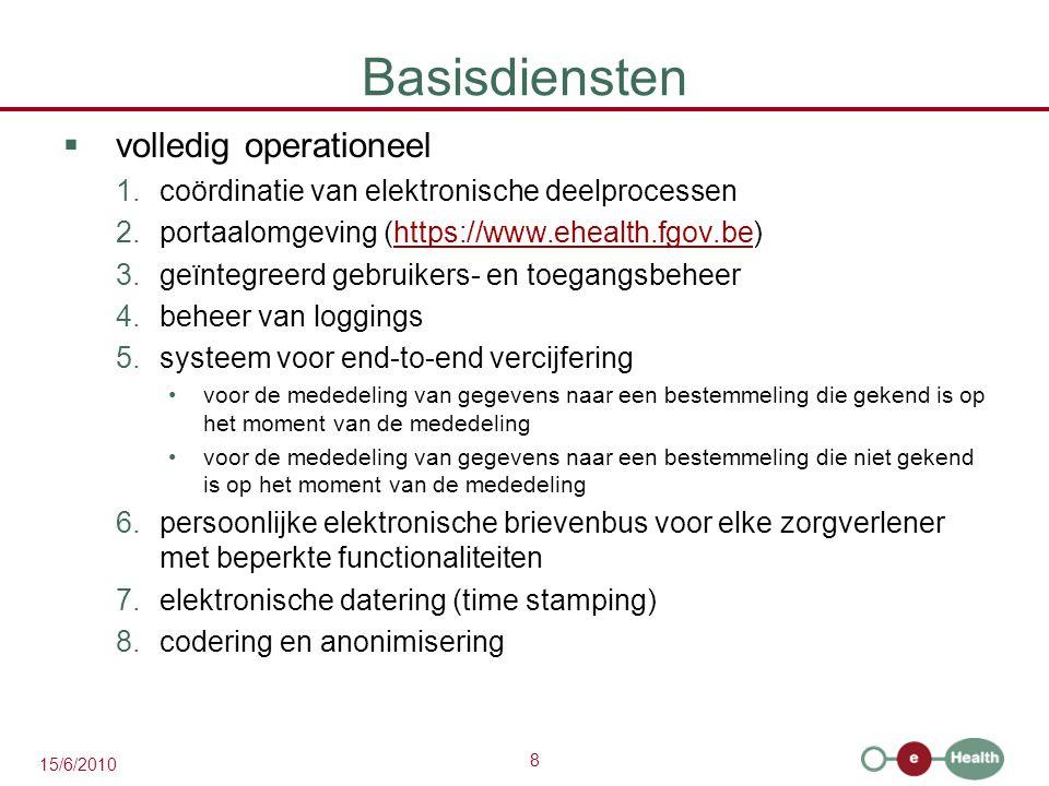 8 15/6/2010 Basisdiensten  volledig operationeel 1.coördinatie van elektronische deelprocessen 2.portaalomgeving (https://www.ehealth.fgov.be)https:/