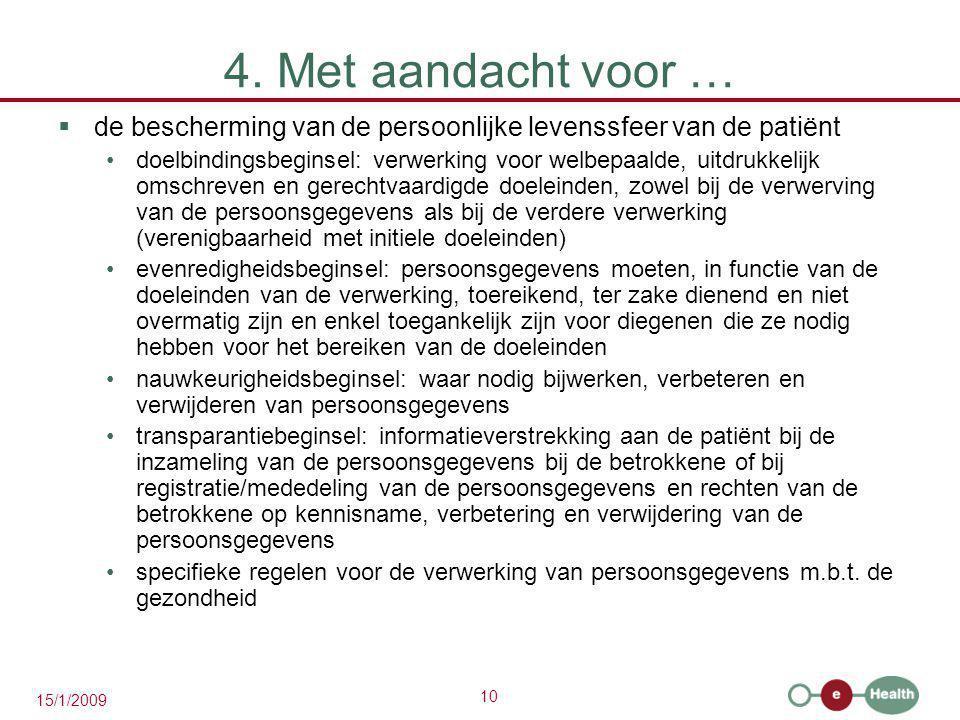 10 15/1/2009 4. Met aandacht voor …  de bescherming van de persoonlijke levenssfeer van de patiënt doelbindingsbeginsel: verwerking voor welbepaalde,
