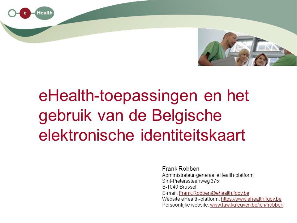 eHealth-toepassingen en het gebruik van de Belgische elektronische identiteitskaart Frank Robben Administrateur-generaal eHealth-platform Sint-Pieterssteenweg 375 B-1040 Brussel E-mail: Frank.Robben@ehealth.fgov.beFrank.Robben@ehealth.fgov.be Website eHealth-platform: https://www.ehealth.fgov.behttps://www.ehealth.fgov.be Persoonlijke website: www.law.kuleuven.be/icri/frobbenwww.law.kuleuven.be/icri/frobben