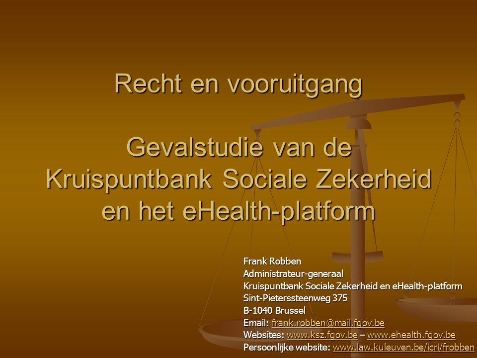 Recht en vooruitgang Gevalstudie van de Kruispuntbank Sociale Zekerheid en het eHealth-platform Frank Robben Administrateur-generaal Kruispuntbank Sociale Zekerheid en eHealth-platform Sint-Pieterssteenweg 375 B-1040 Brussel Email: frank.robben@mail.fgov.be frank.robben@mail.fgov.be Websites: www.ksz.fgov.be – www.ehealth.fgov.be www.ksz.fgov.bewww.ehealth.fgov.bewww.ksz.fgov.bewww.ehealth.fgov.be Persoonlijke website: www.law.kuleuven.be/icri/frobben www.law.kuleuven.be/icri/frobbenwww.law.kuleuven.be/icri/frobben