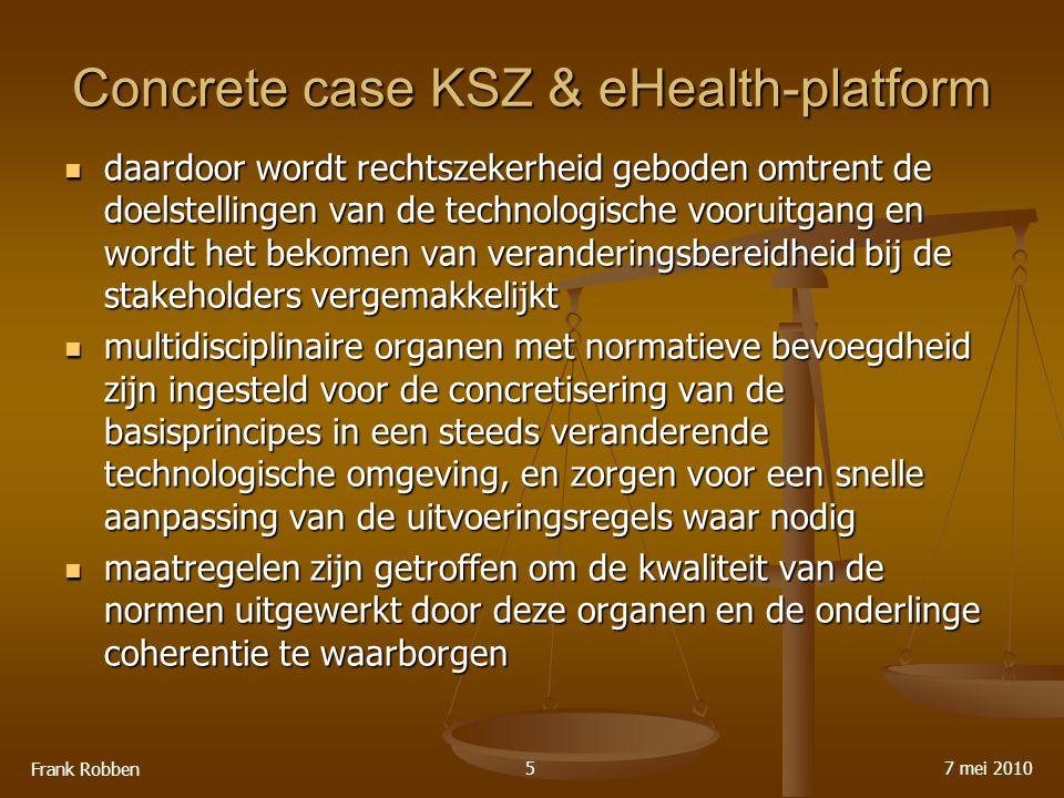 Concrete case KSZ & eHealth-platform daardoor wordt rechtszekerheid geboden omtrent de doelstellingen van de technologische vooruitgang en wordt het bekomen van veranderingsbereidheid bij de stakeholders vergemakkelijkt daardoor wordt rechtszekerheid geboden omtrent de doelstellingen van de technologische vooruitgang en wordt het bekomen van veranderingsbereidheid bij de stakeholders vergemakkelijkt multidisciplinaire organen met normatieve bevoegdheid zijn ingesteld voor de concretisering van de basisprincipes in een steeds veranderende technologische omgeving, en zorgen voor een snelle aanpassing van de uitvoeringsregels waar nodig multidisciplinaire organen met normatieve bevoegdheid zijn ingesteld voor de concretisering van de basisprincipes in een steeds veranderende technologische omgeving, en zorgen voor een snelle aanpassing van de uitvoeringsregels waar nodig maatregelen zijn getroffen om de kwaliteit van de normen uitgewerkt door deze organen en de onderlinge coherentie te waarborgen maatregelen zijn getroffen om de kwaliteit van de normen uitgewerkt door deze organen en de onderlinge coherentie te waarborgen 7 mei 2010 Frank Robben 5
