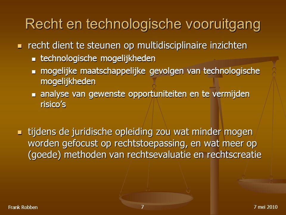Recht en technologische vooruitgang recht dient te steunen op multidisciplinaire inzichten recht dient te steunen op multidisciplinaire inzichten technologische mogelijkheden technologische mogelijkheden mogelijke maatschappelijke gevolgen van technologische mogelijkheden mogelijke maatschappelijke gevolgen van technologische mogelijkheden analyse van gewenste opportuniteiten en te vermijden risico's analyse van gewenste opportuniteiten en te vermijden risico's tijdens de juridische opleiding zou wat minder mogen worden gefocust op rechtstoepassing, en wat meer op (goede) methoden van rechtsevaluatie en rechtscreatie tijdens de juridische opleiding zou wat minder mogen worden gefocust op rechtstoepassing, en wat meer op (goede) methoden van rechtsevaluatie en rechtscreatie 7 mei 2010 Frank Robben 7