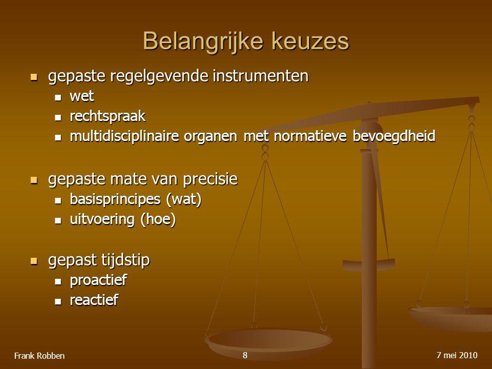 Belangrijke keuzes gepaste regelgevende instrumenten gepaste regelgevende instrumenten wet wet rechtspraak rechtspraak multidisciplinaire organen met normatieve bevoegdheid multidisciplinaire organen met normatieve bevoegdheid gepaste mate van precisie gepaste mate van precisie basisprincipes (wat) basisprincipes (wat) uitvoering (hoe) uitvoering (hoe) gepast tijdstip gepast tijdstip proactief proactief reactief reactief 7 mei 2010 Frank Robben 8