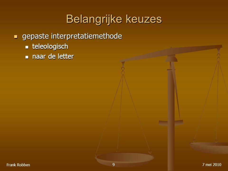 Belangrijke keuzes gepaste interpretatiemethode gepaste interpretatiemethode teleologisch teleologisch naar de letter naar de letter 7 mei 2010 Frank Robben 9