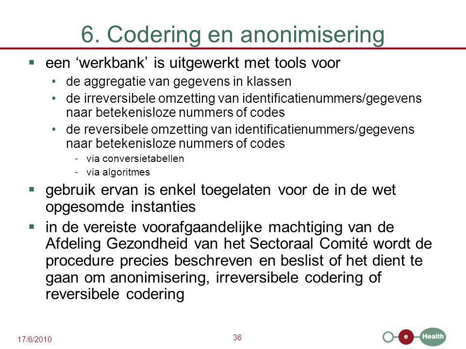 36 17/6/2010 6. Codering en anonimisering  een 'werkbank' is uitgewerkt met tools voor de aggregatie van gegevens in klassen de irreversibele omzetti