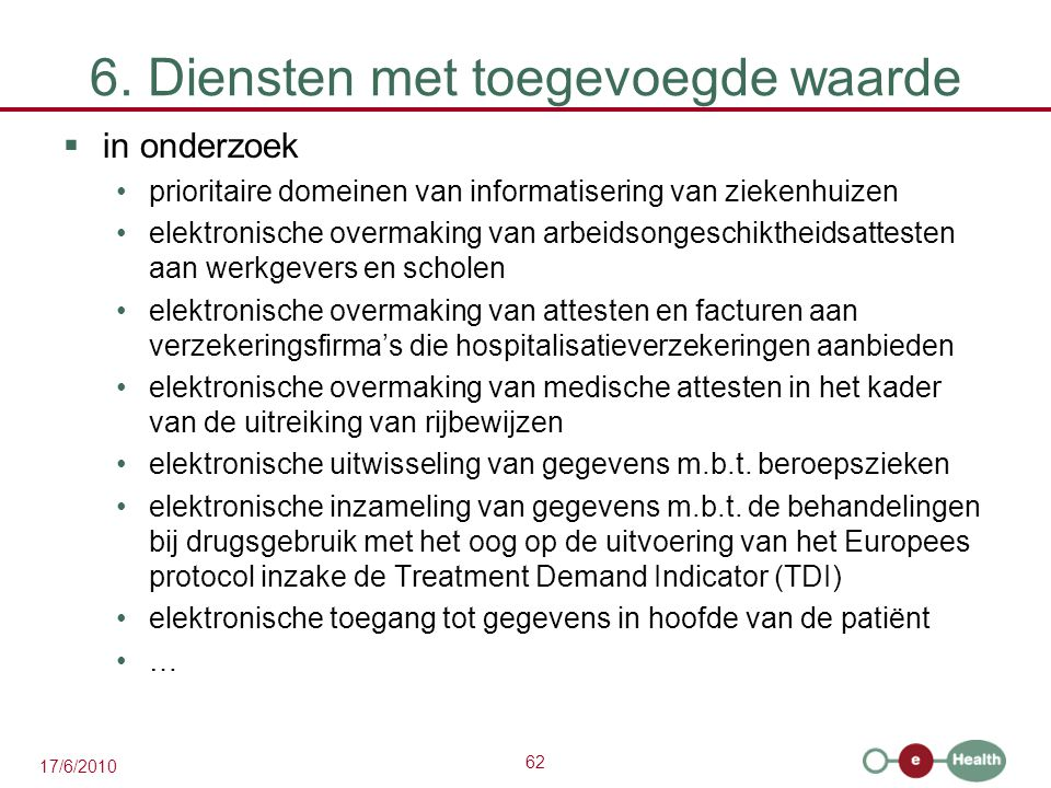 62 17/6/2010 6. Diensten met toegevoegde waarde  in onderzoek prioritaire domeinen van informatisering van ziekenhuizen elektronische overmaking van