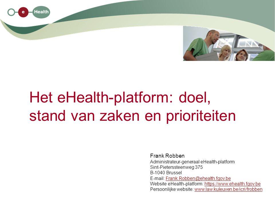 Het eHealth-platform: doel, stand van zaken en prioriteiten Frank Robben Administrateur-generaal eHealth-platform Sint-Pieterssteenweg 375 B-1040 Brus