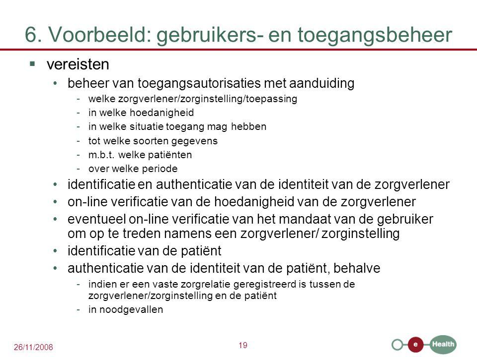 19 26/11/2008 6. Voorbeeld: gebruikers- en toegangsbeheer  vereisten beheer van toegangsautorisaties met aanduiding -welke zorgverlener/zorginstellin
