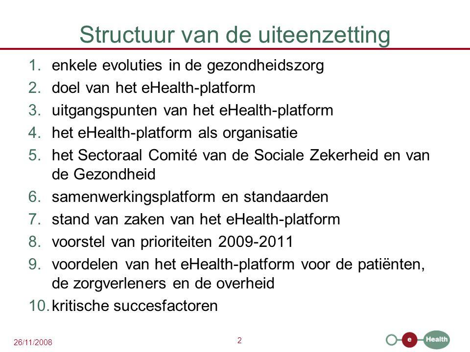 2 26/11/2008 Structuur van de uiteenzetting 1.enkele evoluties in de gezondheidszorg 2.doel van het eHealth-platform 3.uitgangspunten van het eHealth-platform 4.het eHealth-platform als organisatie 5.het Sectoraal Comité van de Sociale Zekerheid en van de Gezondheid 6.samenwerkingsplatform en standaarden 7.stand van zaken van het eHealth-platform 8.voorstel van prioriteiten 2009-2011 9.voordelen van het eHealth-platform voor de patiënten, de zorgverleners en de overheid 10.kritische succesfactoren