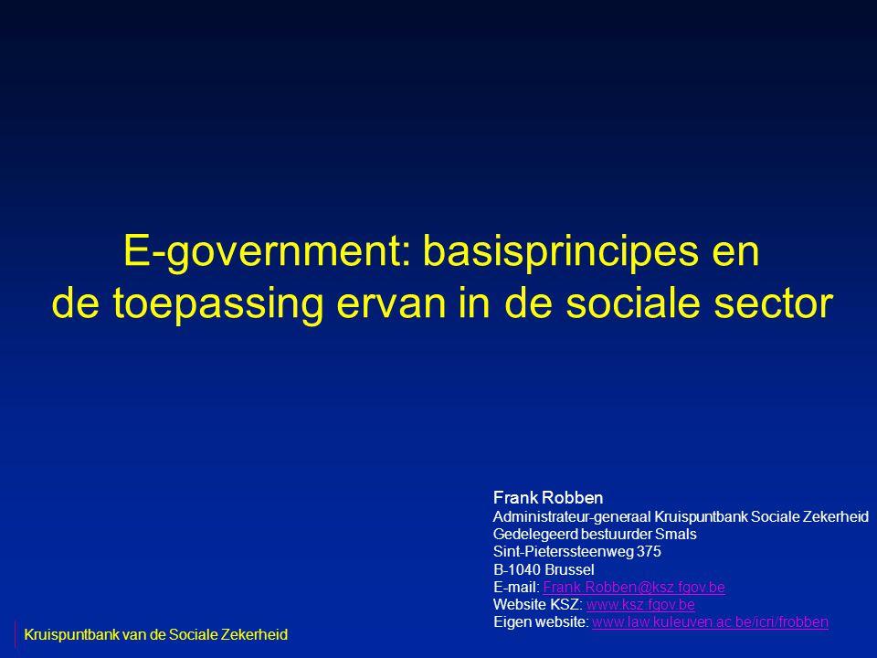 E-government: basisprincipes en de toepassing ervan in de sociale sector Frank Robben Administrateur-generaal Kruispuntbank Sociale Zekerheid Gedelegeerd bestuurder Smals Sint-Pieterssteenweg 375 B-1040 Brussel E-mail: Frank.Robben@ksz.fgov.beFrank.Robben@ksz.fgov.be Website KSZ: www.ksz.fgov.bewww.ksz.fgov.be Eigen website: www.law.kuleuven.ac.be/icri/frobbenwww.law.kuleuven.ac.be/icri/frobben Kruispuntbank van de Sociale Zekerheid