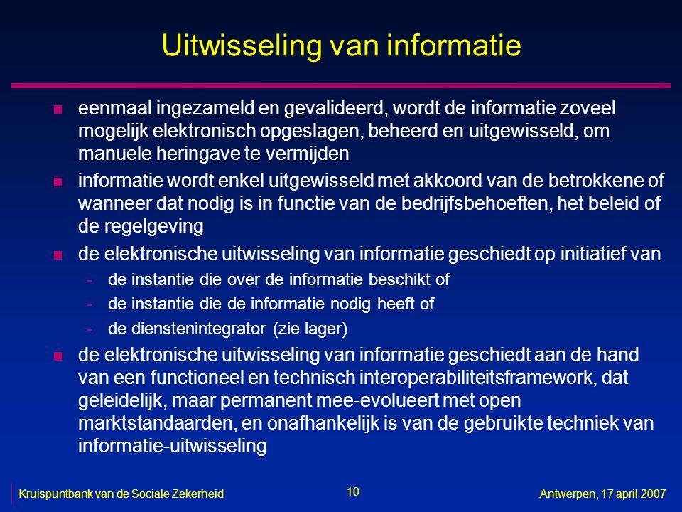 10 Kruispuntbank van de Sociale ZekerheidAntwerpen, 17 april 2007 Uitwisseling van informatie n eenmaal ingezameld en gevalideerd, wordt de informatie