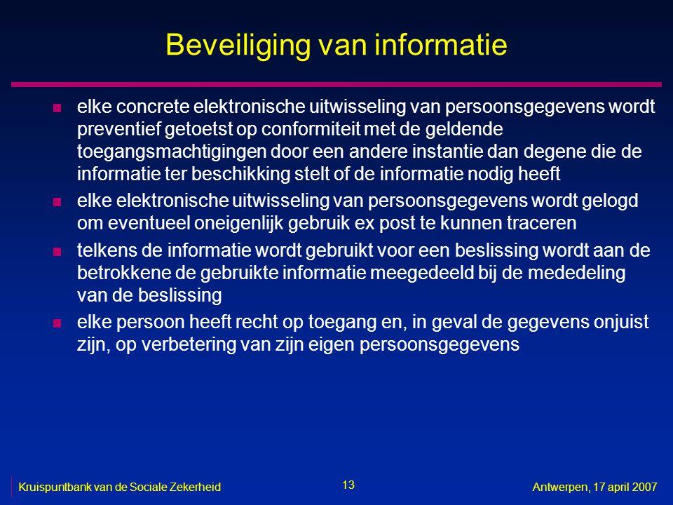 13 Kruispuntbank van de Sociale ZekerheidAntwerpen, 17 april 2007 Beveiliging van informatie n elke concrete elektronische uitwisseling van persoonsge