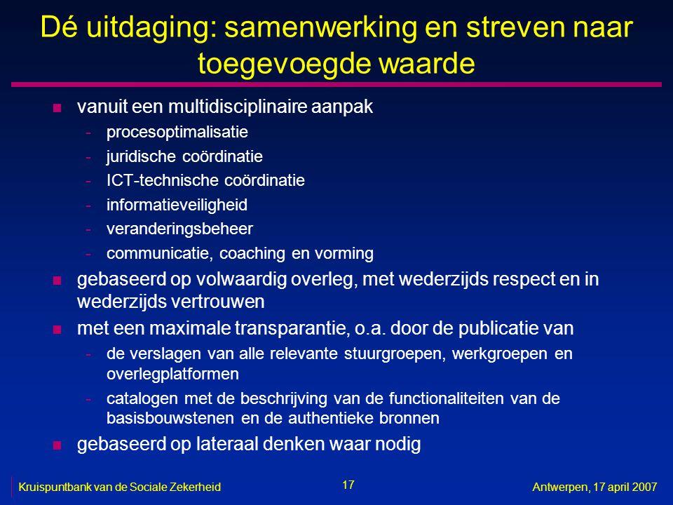 17 Kruispuntbank van de Sociale ZekerheidAntwerpen, 17 april 2007 Dé uitdaging: samenwerking en streven naar toegevoegde waarde n vanuit een multidisc