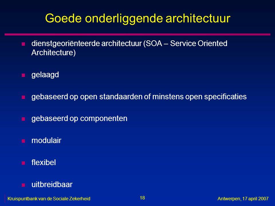 18 Kruispuntbank van de Sociale ZekerheidAntwerpen, 17 april 2007 Goede onderliggende architectuur n dienstgeoriënteerde architectuur (SOA – Service O