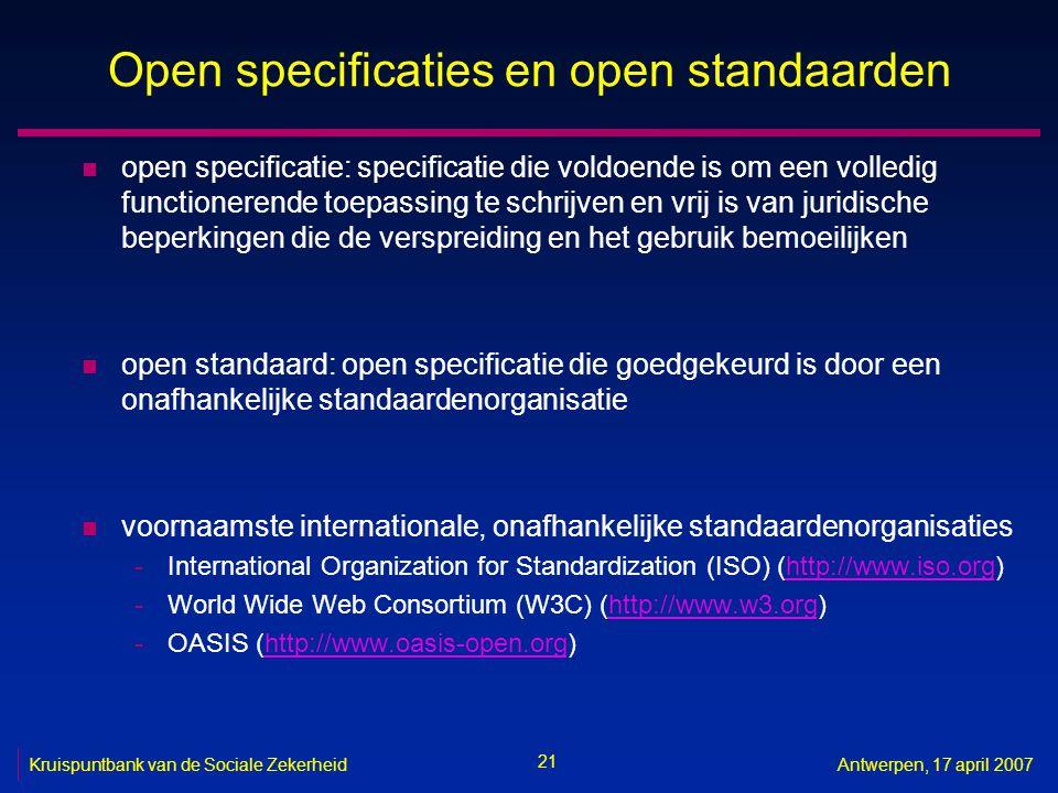 21 Kruispuntbank van de Sociale ZekerheidAntwerpen, 17 april 2007 Open specificaties en open standaarden n open specificatie: specificatie die voldoende is om een volledig functionerende toepassing te schrijven en vrij is van juridische beperkingen die de verspreiding en het gebruik bemoeilijken n open standaard: open specificatie die goedgekeurd is door een onafhankelijke standaardenorganisatie n voornaamste internationale, onafhankelijke standaardenorganisaties -International Organization for Standardization (ISO) (http://www.iso.org)http://www.iso.org -World Wide Web Consortium (W3C) (http://www.w3.org)http://www.w3.org -OASIS (http://www.oasis-open.org)http://www.oasis-open.org