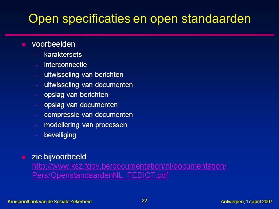 22 Kruispuntbank van de Sociale ZekerheidAntwerpen, 17 april 2007 Open specificaties en open standaarden n voorbeelden -karaktersets -interconnectie -uitwisseling van berichten -uitwisseling van documenten -opslag van berichten -opslag van documenten -compressie van documenten -modellering van processen -beveiliging n zie bijvoorbeeld http://www.ksz.fgov.be/documentation/nl/documentation/ Pers/OpenstandaardenNL_FEDICT.pdf http://www.ksz.fgov.be/documentation/nl/documentation/ Pers/OpenstandaardenNL_FEDICT.pdf