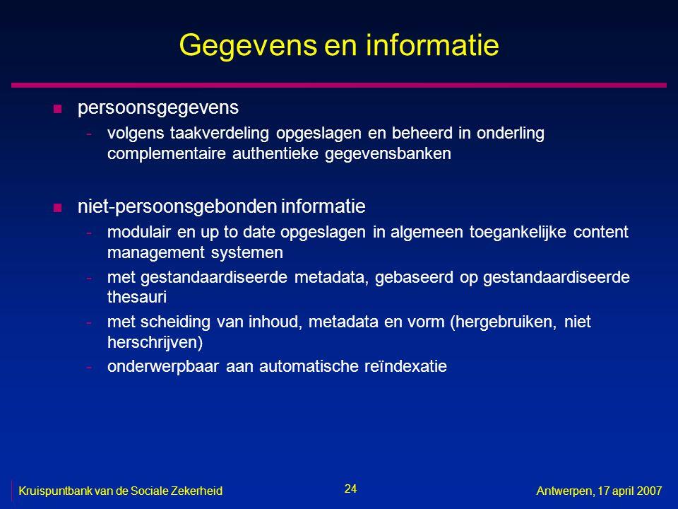 24 Kruispuntbank van de Sociale ZekerheidAntwerpen, 17 april 2007 Gegevens en informatie n persoonsgegevens -volgens taakverdeling opgeslagen en beheerd in onderling complementaire authentieke gegevensbanken n niet-persoonsgebonden informatie -modulair en up to date opgeslagen in algemeen toegankelijke content management systemen -met gestandaardiseerde metadata, gebaseerd op gestandaardiseerde thesauri -met scheiding van inhoud, metadata en vorm (hergebruiken, niet herschrijven) -onderwerpbaar aan automatische reïndexatie