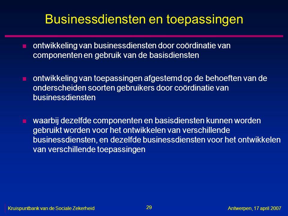 29 Kruispuntbank van de Sociale ZekerheidAntwerpen, 17 april 2007 Businessdiensten en toepassingen n ontwikkeling van businessdiensten door coördinati
