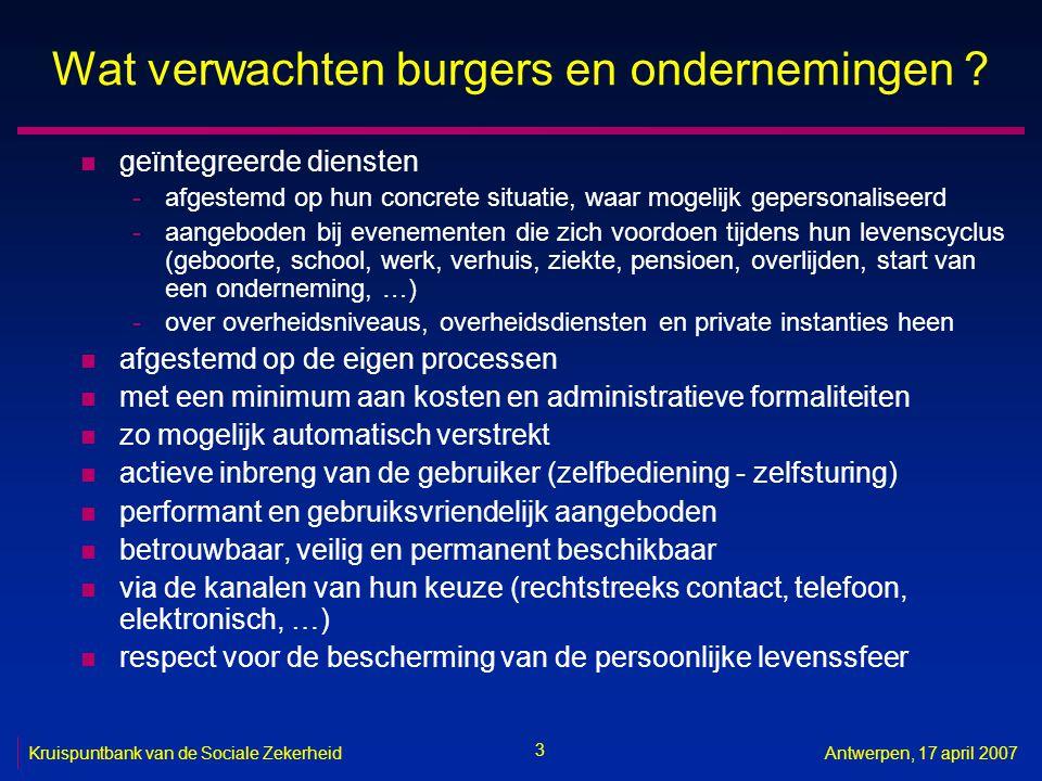 3 Kruispuntbank van de Sociale ZekerheidAntwerpen, 17 april 2007 Wat verwachten burgers en ondernemingen ? n geïntegreerde diensten -afgestemd op hun