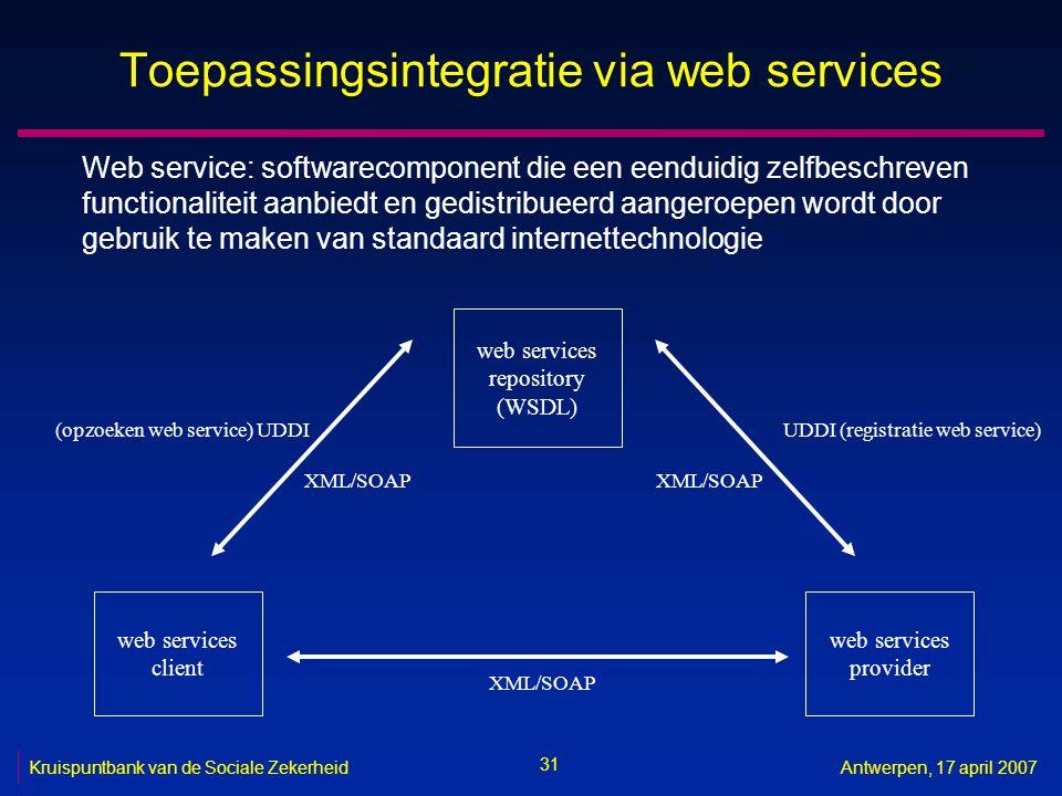 31 Kruispuntbank van de Sociale ZekerheidAntwerpen, 17 april 2007 Toepassingsintegratie via web services Web service: softwarecomponent die een eendui