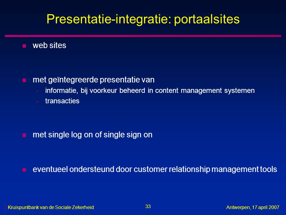 33 Kruispuntbank van de Sociale ZekerheidAntwerpen, 17 april 2007 Presentatie-integratie: portaalsites n web sites n met geïntegreerde presentatie van