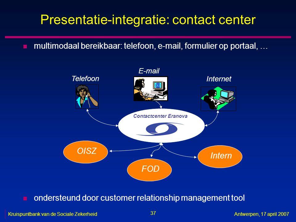 37 Kruispuntbank van de Sociale ZekerheidAntwerpen, 17 april 2007 Presentatie-integratie: contact center n multimodaal bereikbaar: telefoon, e-mail, f