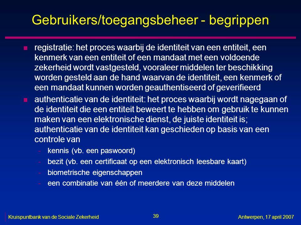 39 Kruispuntbank van de Sociale ZekerheidAntwerpen, 17 april 2007 Gebruikers/toegangsbeheer - begrippen n registratie: het proces waarbij de identitei