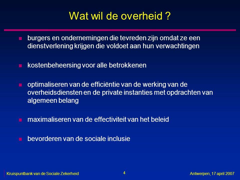 4 Kruispuntbank van de Sociale ZekerheidAntwerpen, 17 april 2007 Wat wil de overheid ? n burgers en ondernemingen die tevreden zijn omdat ze een diens