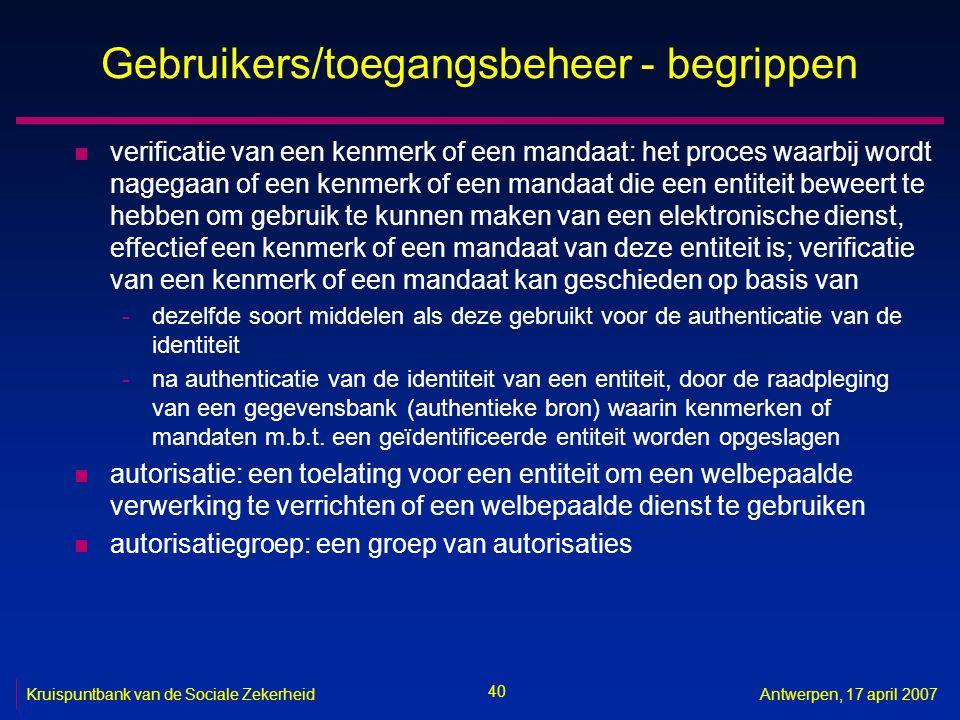 40 Kruispuntbank van de Sociale ZekerheidAntwerpen, 17 april 2007 Gebruikers/toegangsbeheer - begrippen n verificatie van een kenmerk of een mandaat: het proces waarbij wordt nagegaan of een kenmerk of een mandaat die een entiteit beweert te hebben om gebruik te kunnen maken van een elektronische dienst, effectief een kenmerk of een mandaat van deze entiteit is; verificatie van een kenmerk of een mandaat kan geschieden op basis van -dezelfde soort middelen als deze gebruikt voor de authenticatie van de identiteit -na authenticatie van de identiteit van een entiteit, door de raadpleging van een gegevensbank (authentieke bron) waarin kenmerken of mandaten m.b.t.