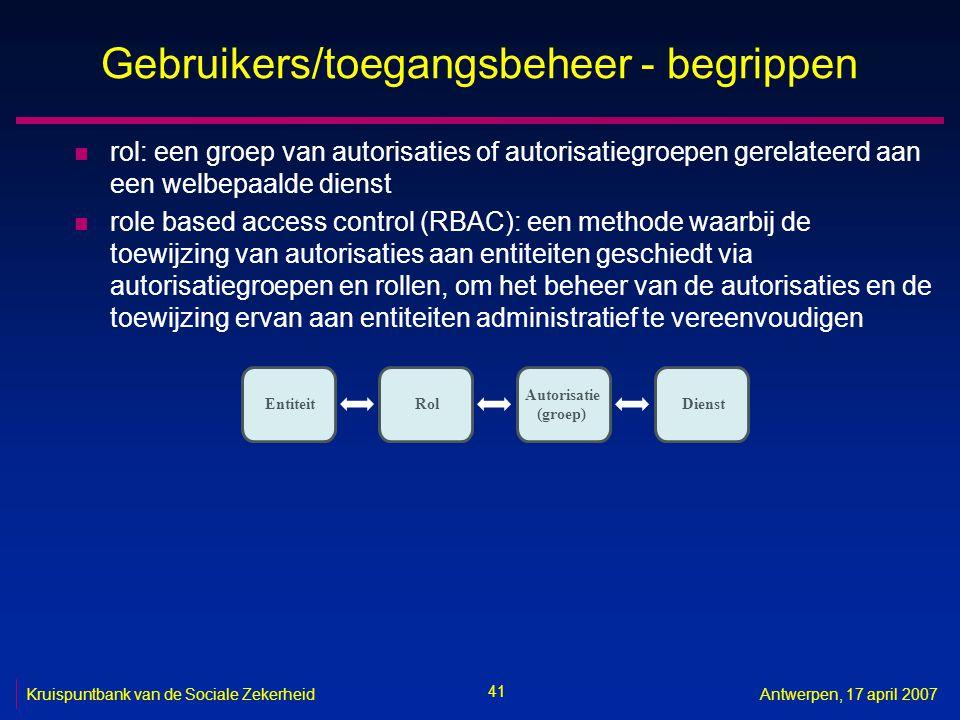 41 Kruispuntbank van de Sociale ZekerheidAntwerpen, 17 april 2007 Gebruikers/toegangsbeheer - begrippen n rol: een groep van autorisaties of autorisatiegroepen gerelateerd aan een welbepaalde dienst n role based access control (RBAC): een methode waarbij de toewijzing van autorisaties aan entiteiten geschiedt via autorisatiegroepen en rollen, om het beheer van de autorisaties en de toewijzing ervan aan entiteiten administratief te vereenvoudigen Entiteit Autorisatie (groep) Rol Dienst