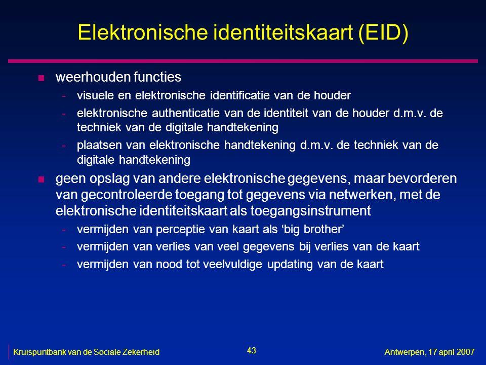 43 Kruispuntbank van de Sociale ZekerheidAntwerpen, 17 april 2007 Elektronische identiteitskaart (EID) n weerhouden functies -visuele en elektronische identificatie van de houder -elektronische authenticatie van de identiteit van de houder d.m.v.