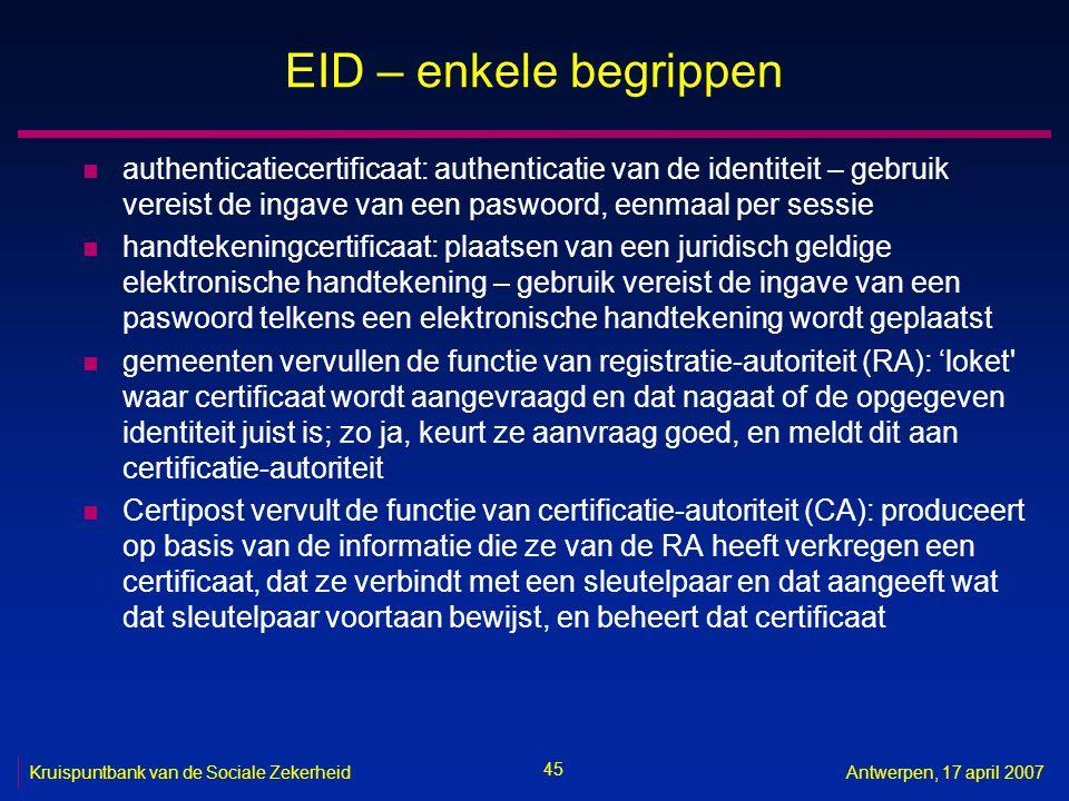 45 Kruispuntbank van de Sociale ZekerheidAntwerpen, 17 april 2007 EID – enkele begrippen n authenticatiecertificaat: authenticatie van de identiteit –