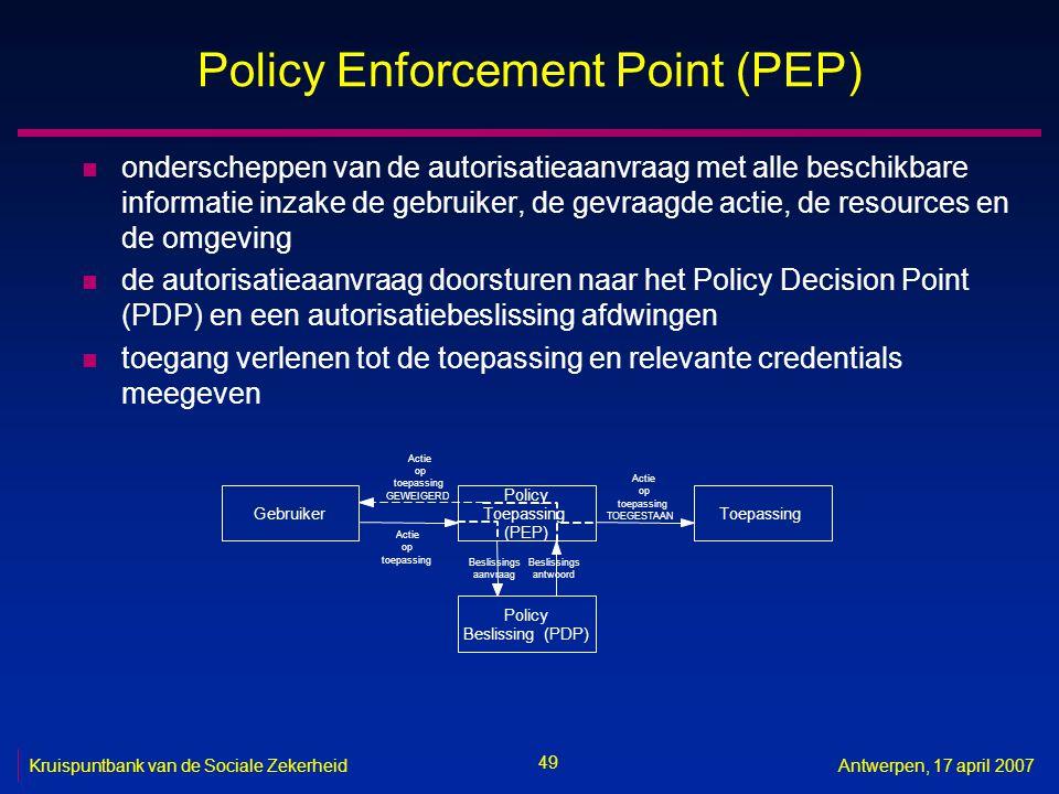 49 Kruispuntbank van de Sociale ZekerheidAntwerpen, 17 april 2007 Policy Enforcement Point (PEP) n onderscheppen van de autorisatieaanvraag met alle beschikbare informatie inzake de gebruiker, de gevraagde actie, de resources en de omgeving n de autorisatieaanvraag doorsturen naar het Policy Decision Point (PDP) en een autorisatiebeslissing afdwingen n toegang verlenen tot de toepassing en relevante credentials meegeven Gebruiker Policy Toepassing (PEP) Toepassing Policy Beslissing(PDP) Actie op toepassing Beslissings aanvraag Beslissings antwoord Actie op toepassing TOEGESTAAN Actie op toepassing GEWEIGERD