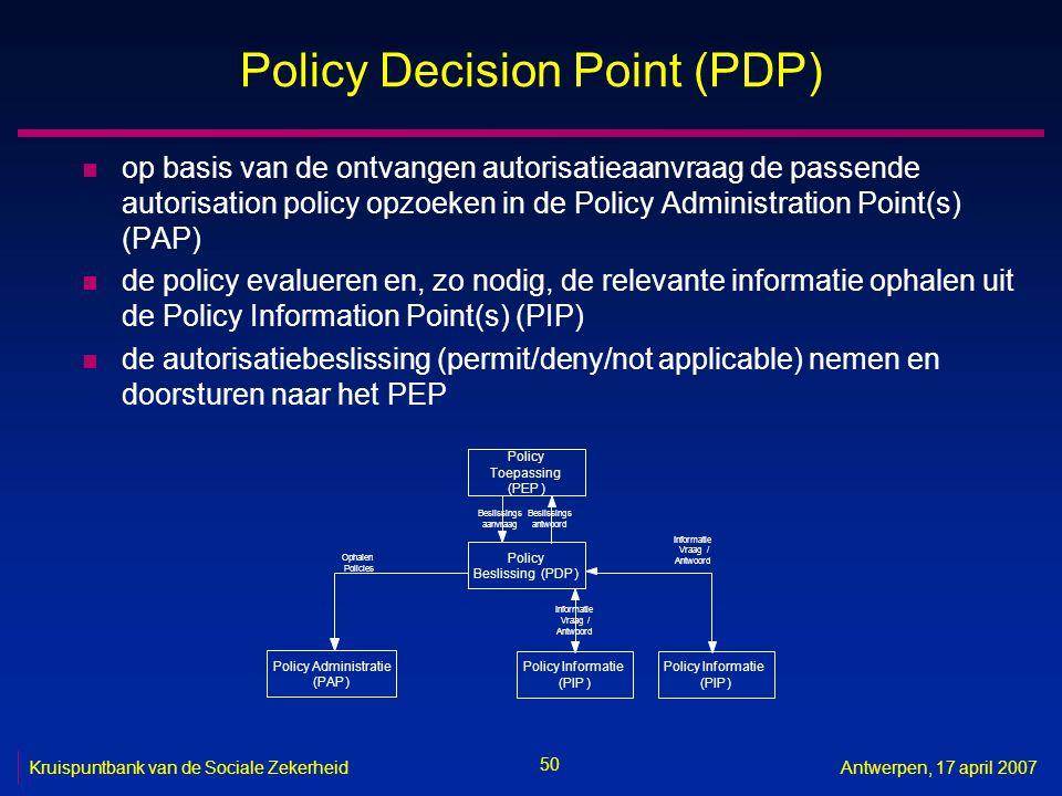 50 Kruispuntbank van de Sociale ZekerheidAntwerpen, 17 april 2007 Policy Decision Point (PDP) n op basis van de ontvangen autorisatieaanvraag de passende autorisation policy opzoeken in de Policy Administration Point(s) (PAP) n de policy evalueren en, zo nodig, de relevante informatie ophalen uit de Policy Information Point(s) (PIP) n de autorisatiebeslissing (permit/deny/not applicable) nemen en doorsturen naar het PEP Policy Toepassing (PEP) Policy Beslissing(PDP) Beslissings aanvraag Beslissings antwoord Policy Informatie (PIP) Vraag / Antwoord Policy Administratie (PAP) Ophalen Policies Policy Informatie (PIP) Informatie Vraag/ Antwoord Informatie