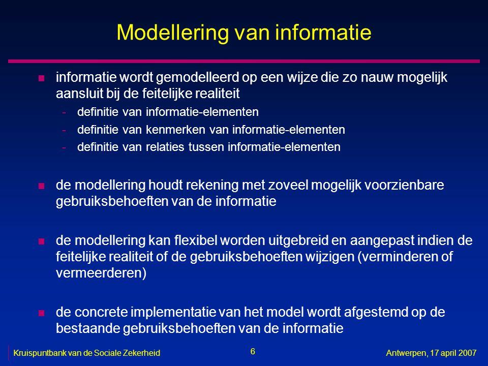 6 Kruispuntbank van de Sociale ZekerheidAntwerpen, 17 april 2007 Modellering van informatie n informatie wordt gemodelleerd op een wijze die zo nauw m