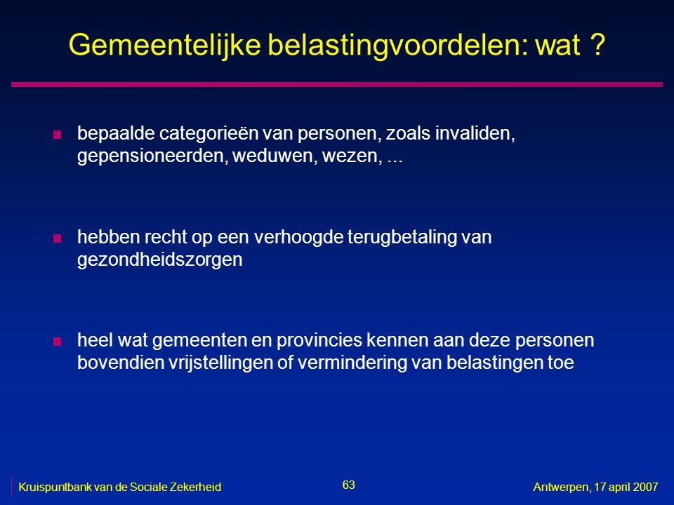 63 Kruispuntbank van de Sociale ZekerheidAntwerpen, 17 april 2007 Gemeentelijke belastingvoordelen: wat .