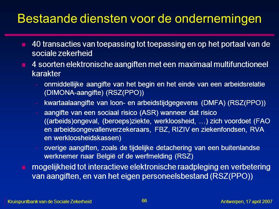 66 Kruispuntbank van de Sociale ZekerheidAntwerpen, 17 april 2007 Bestaande diensten voor de ondernemingen n 40 transacties van toepassing tot toepassing en op het portaal van de sociale zekerheid n 4 soorten elektronische aangiften met een maximaal multifunctioneel karakter -onmiddellijke aangifte van het begin en het einde van een arbeidsrelatie (DIMONA-aangifte) (RSZ(PPO)) -kwartaalaangifte van loon- en arbeidstijdgegevens (DMFA) (RSZ(PPO)) -aangifte van een sociaal risico (ASR) wanneer dat risico ((arbeids)ongeval, (beroeps)ziekte, werkloosheid, …) zich voordoet (FAO en arbeidsongevallenverzekeraars, FBZ, RIZIV en ziekenfondsen, RVA en werkloosheidskassen) -overige aangiften, zoals de tijdelijke detachering van een buitenlandse werknemer naar België of de werfmelding (RSZ) n mogelijkheid tot interactieve elektronische raadpleging en verbetering van aangiften, en van het eigen personeelsbestand (RSZ(PPO))
