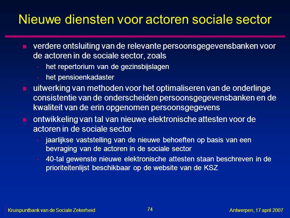 74 Kruispuntbank van de Sociale ZekerheidAntwerpen, 17 april 2007 Nieuwe diensten voor actoren sociale sector n verdere ontsluiting van de relevante p
