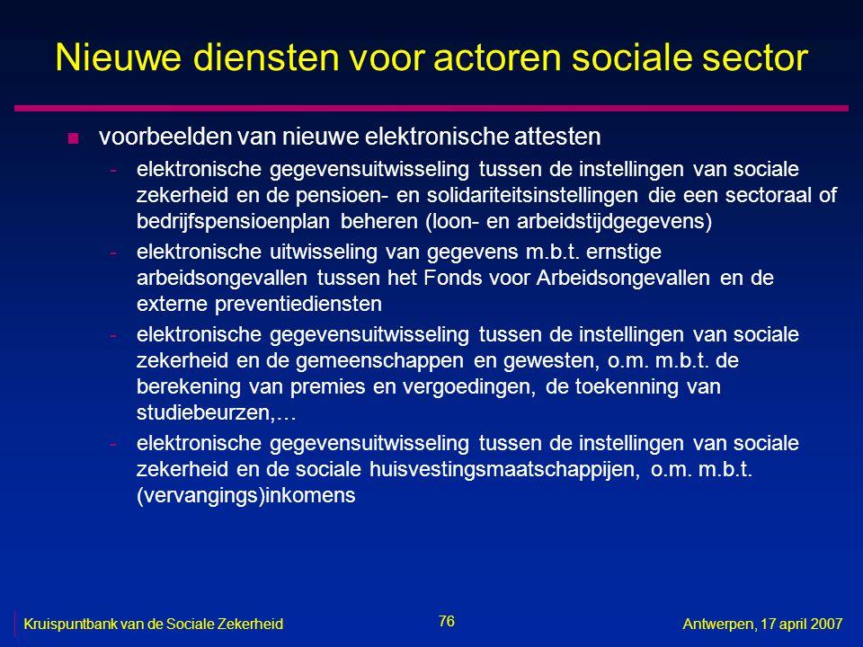 76 Kruispuntbank van de Sociale ZekerheidAntwerpen, 17 april 2007 Nieuwe diensten voor actoren sociale sector n voorbeelden van nieuwe elektronische a