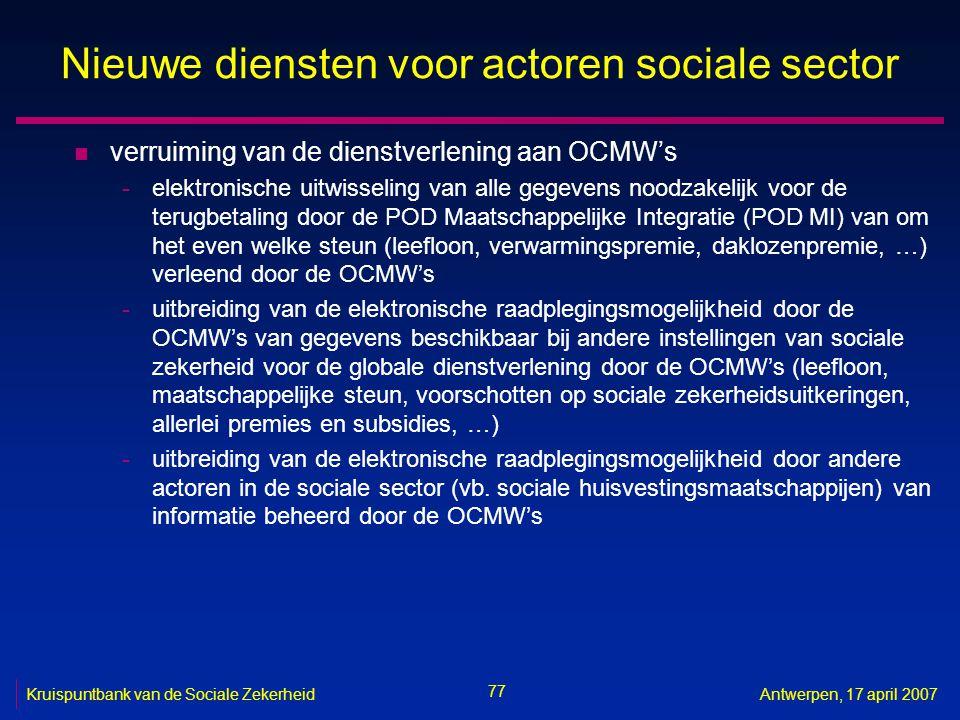 77 Kruispuntbank van de Sociale ZekerheidAntwerpen, 17 april 2007 Nieuwe diensten voor actoren sociale sector n verruiming van de dienstverlening aan OCMW's -elektronische uitwisseling van alle gegevens noodzakelijk voor de terugbetaling door de POD Maatschappelijke Integratie (POD MI) van om het even welke steun (leefloon, verwarmingspremie, daklozenpremie, …) verleend door de OCMW's -uitbreiding van de elektronische raadplegingsmogelijkheid door de OCMW's van gegevens beschikbaar bij andere instellingen van sociale zekerheid voor de globale dienstverlening door de OCMW's (leefloon, maatschappelijke steun, voorschotten op sociale zekerheidsuitkeringen, allerlei premies en subsidies, …) -uitbreiding van de elektronische raadplegingsmogelijkheid door andere actoren in de sociale sector (vb.