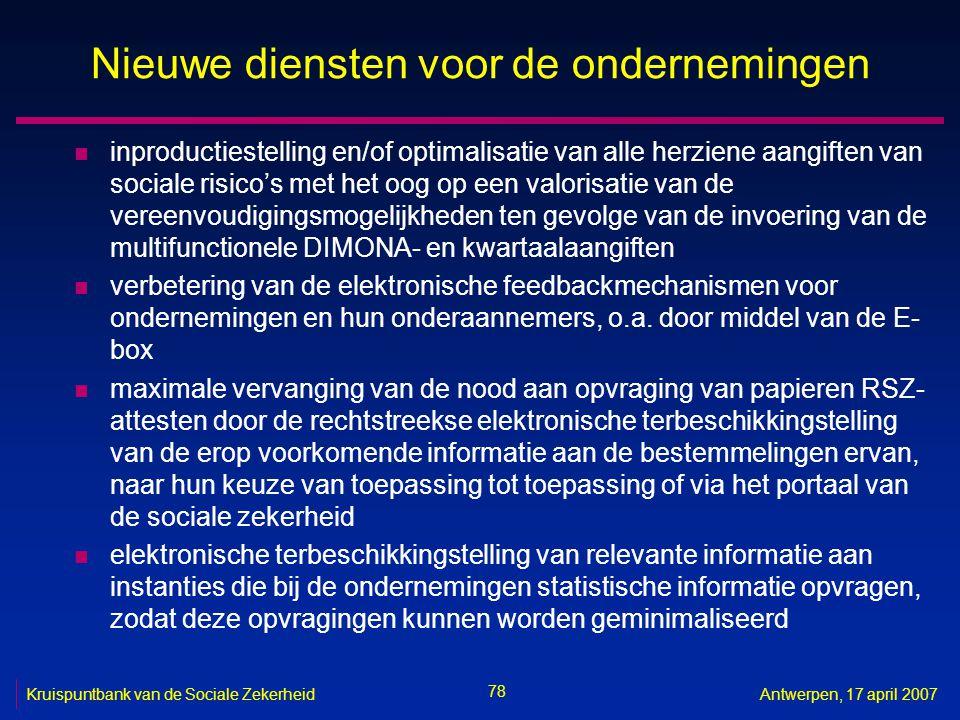 78 Kruispuntbank van de Sociale ZekerheidAntwerpen, 17 april 2007 Nieuwe diensten voor de ondernemingen n inproductiestelling en/of optimalisatie van alle herziene aangiften van sociale risico's met het oog op een valorisatie van de vereenvoudigingsmogelijkheden ten gevolge van de invoering van de multifunctionele DIMONA- en kwartaalaangiften n verbetering van de elektronische feedbackmechanismen voor ondernemingen en hun onderaannemers, o.a.