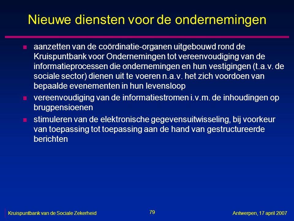 79 Kruispuntbank van de Sociale ZekerheidAntwerpen, 17 april 2007 Nieuwe diensten voor de ondernemingen n aanzetten van de coördinatie-organen uitgebo