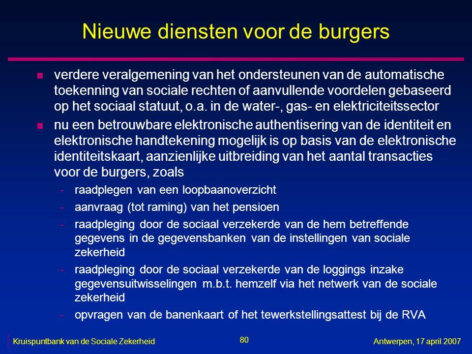 80 Kruispuntbank van de Sociale ZekerheidAntwerpen, 17 april 2007 Nieuwe diensten voor de burgers n verdere veralgemening van het ondersteunen van de automatische toekenning van sociale rechten of aanvullende voordelen gebaseerd op het sociaal statuut, o.a.