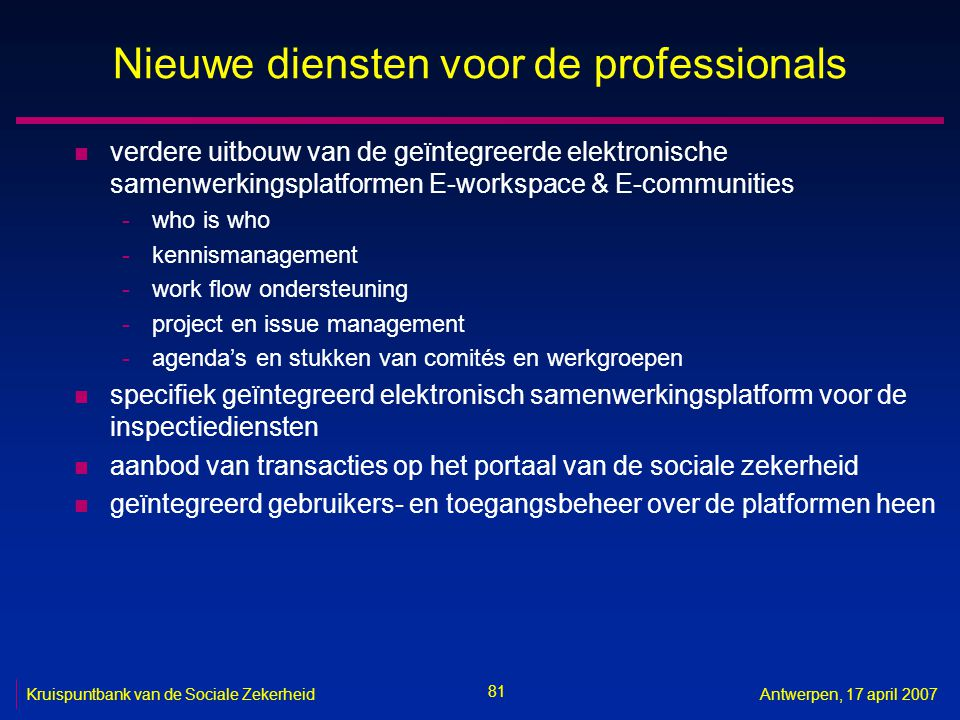 81 Kruispuntbank van de Sociale ZekerheidAntwerpen, 17 april 2007 Nieuwe diensten voor de professionals n verdere uitbouw van de geïntegreerde elektro