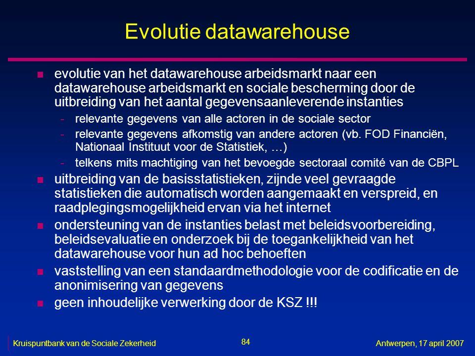84 Kruispuntbank van de Sociale ZekerheidAntwerpen, 17 april 2007 Evolutie datawarehouse n evolutie van het datawarehouse arbeidsmarkt naar een datawa