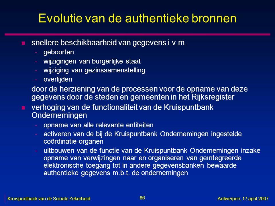 86 Kruispuntbank van de Sociale ZekerheidAntwerpen, 17 april 2007 Evolutie van de authentieke bronnen n snellere beschikbaarheid van gegevens i.v.m.