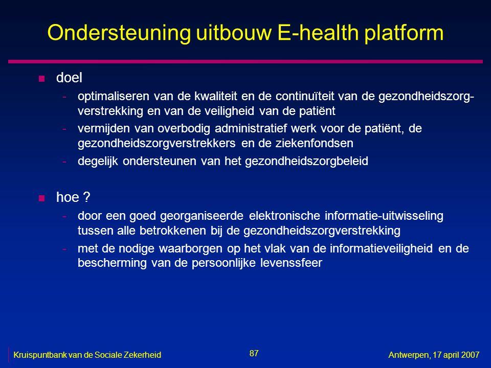 87 Kruispuntbank van de Sociale ZekerheidAntwerpen, 17 april 2007 Ondersteuning uitbouw E-health platform n doel -optimaliseren van de kwaliteit en de continuïteit van de gezondheidszorg- verstrekking en van de veiligheid van de patiënt -vermijden van overbodig administratief werk voor de patiënt, de gezondheidszorgverstrekkers en de ziekenfondsen -degelijk ondersteunen van het gezondheidszorgbeleid n hoe .