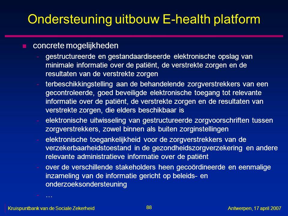 88 Kruispuntbank van de Sociale ZekerheidAntwerpen, 17 april 2007 Ondersteuning uitbouw E-health platform n concrete mogelijkheden -gestructureerde en
