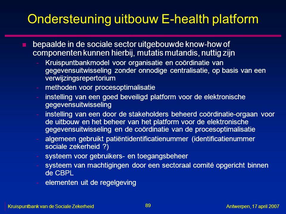 89 Kruispuntbank van de Sociale ZekerheidAntwerpen, 17 april 2007 Ondersteuning uitbouw E-health platform n bepaalde in de sociale sector uitgebouwde
