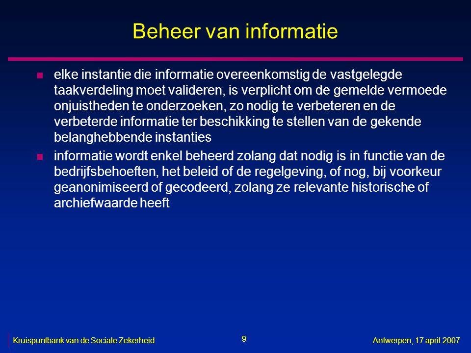 9 Kruispuntbank van de Sociale ZekerheidAntwerpen, 17 april 2007 Beheer van informatie n elke instantie die informatie overeenkomstig de vastgelegde taakverdeling moet valideren, is verplicht om de gemelde vermoede onjuistheden te onderzoeken, zo nodig te verbeteren en de verbeterde informatie ter beschikking te stellen van de gekende belanghebbende instanties n informatie wordt enkel beheerd zolang dat nodig is in functie van de bedrijfsbehoeften, het beleid of de regelgeving, of nog, bij voorkeur geanonimiseerd of gecodeerd, zolang ze relevante historische of archiefwaarde heeft